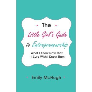 The Little Girl's Guide to Entrepreneurship: What I Know Now That I Sure Wish I Knew Then